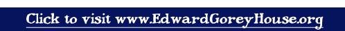 visit www.EdwardGoreyHouse.org